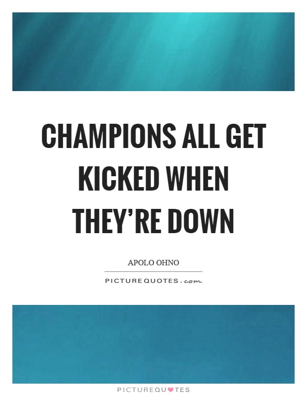 Champions all get kicked when they're down Picture Quote #1
