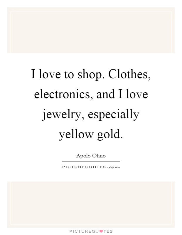 I love to shop. Clothes, electronics, and I love jewelry, especially yellow gold Picture Quote #1