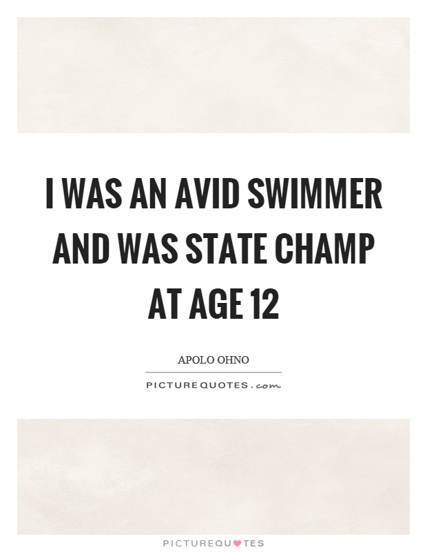 I was an avid swimmer and was state champ at age 12 Picture Quote #1