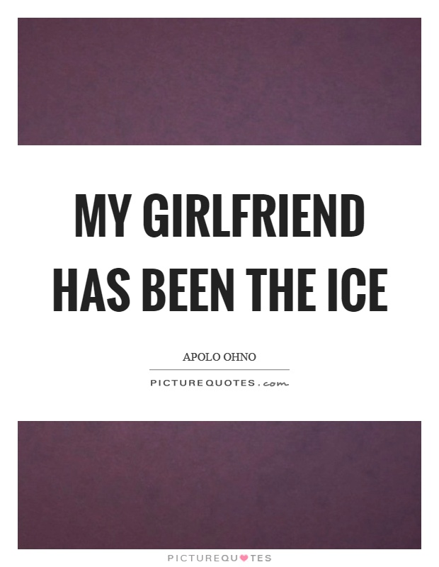 My girlfriend has been the ice Picture Quote #1