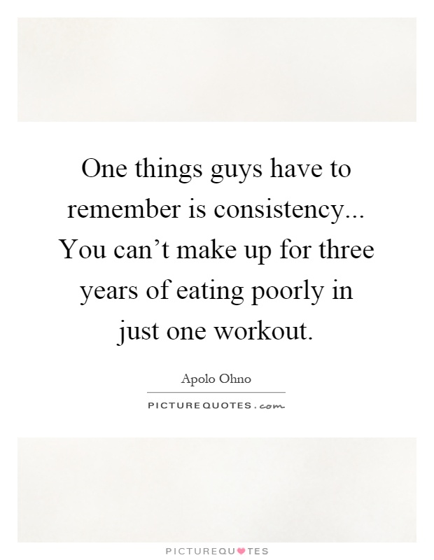 One things guys have to remember is consistency... You can't make up for three years of eating poorly in just one workout Picture Quote #1