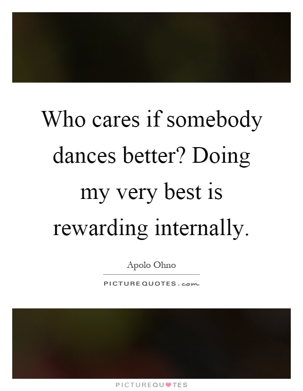 Who cares if somebody dances better? Doing my very best is rewarding internally Picture Quote #1