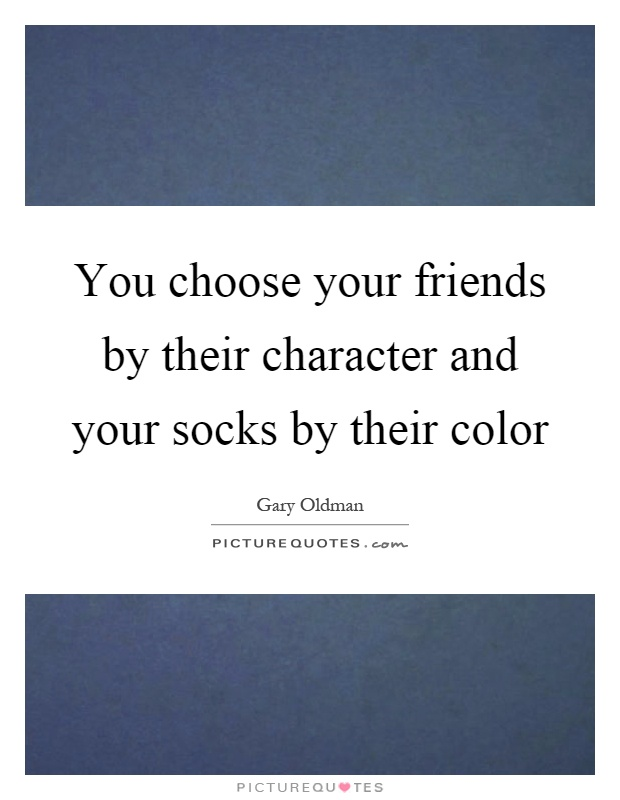 You choose your friends by their character and your socks by their color Picture Quote #1