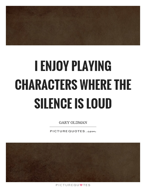 I enjoy playing characters where the silence is loud Picture Quote #1