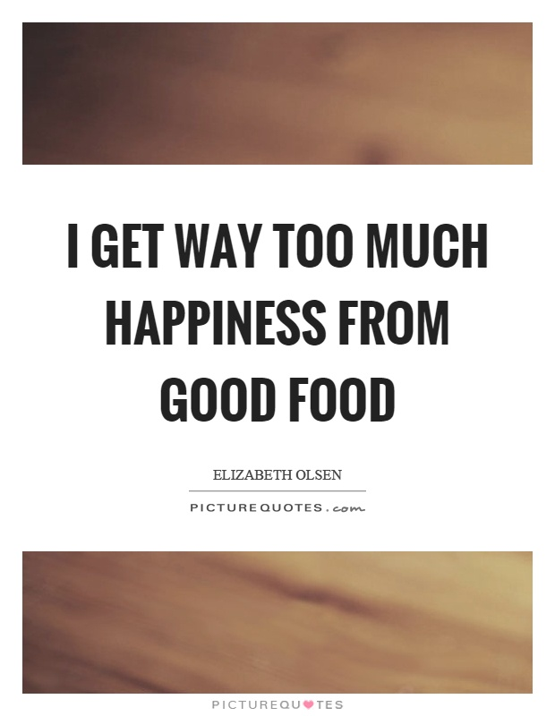 I get way too much happiness from good food Picture Quote #1