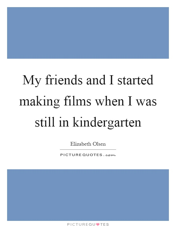 My friends and I started making films when I was still in kindergarten Picture Quote #1