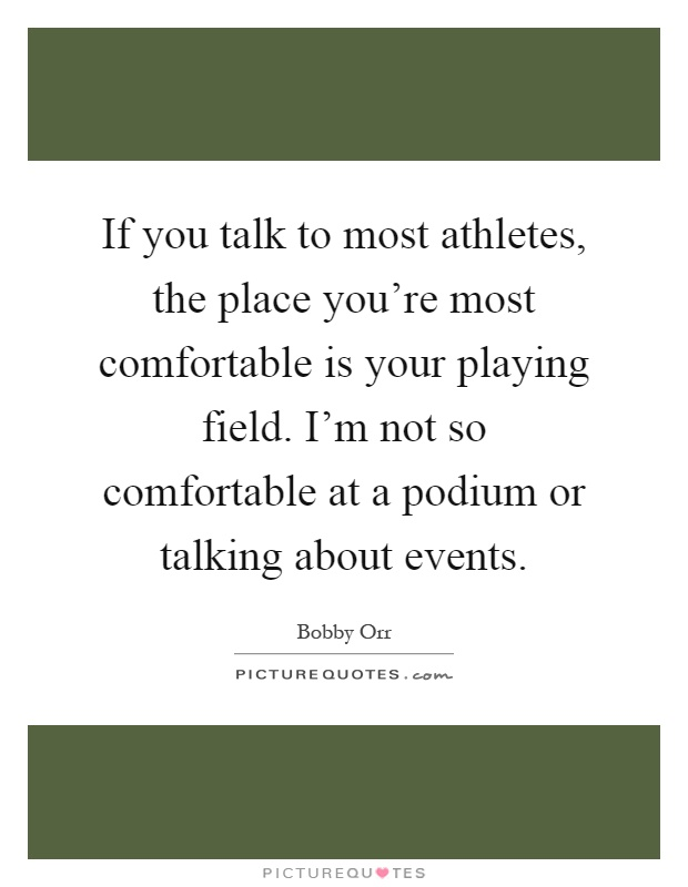 If you talk to most athletes, the place you're most comfortable is your playing field. I'm not so comfortable at a podium or talking about events Picture Quote #1