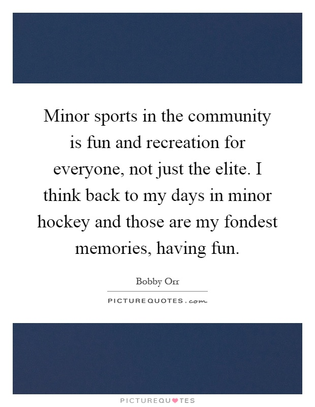 Minor sports in the community is fun and recreation for everyone, not just the elite. I think back to my days in minor hockey and those are my fondest memories, having fun Picture Quote #1