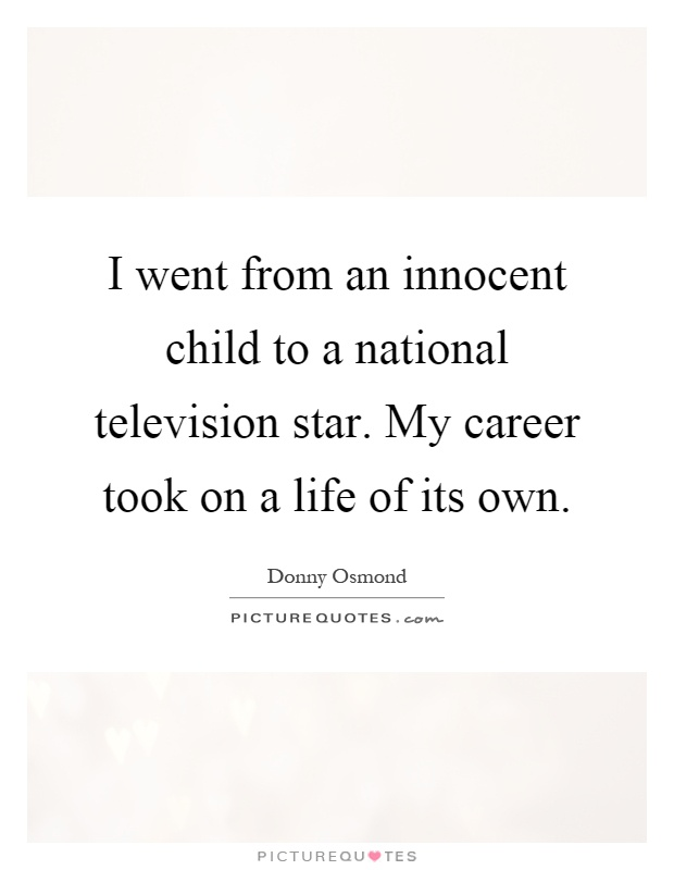 I went from an innocent child to a national television star. My career took on a life of its own Picture Quote #1