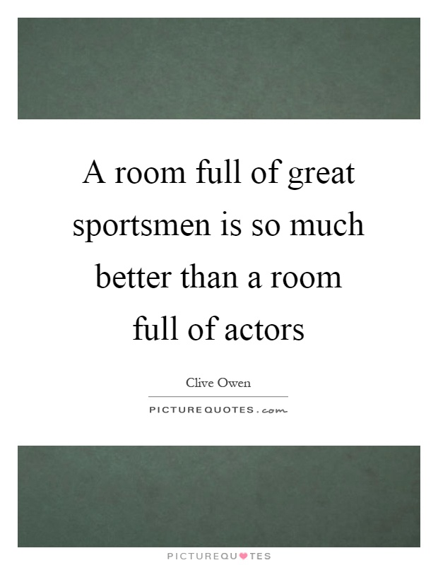 A room full of great sportsmen is so much better than a room full of actors Picture Quote #1