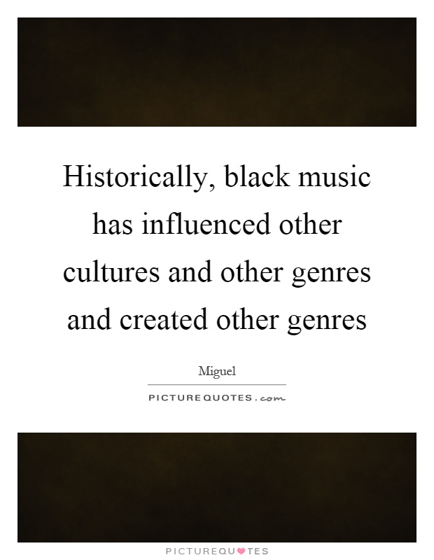 Historically, black music has influenced other cultures and other genres and created other genres Picture Quote #1