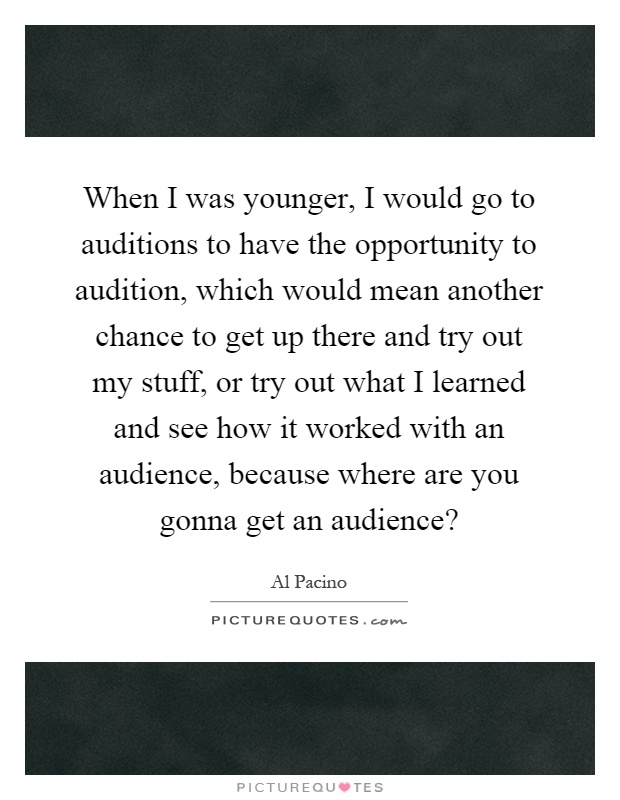 When I was younger, I would go to auditions to have the opportunity to audition, which would mean another chance to get up there and try out my stuff, or try out what I learned and see how it worked with an audience, because where are you gonna get an audience? Picture Quote #1