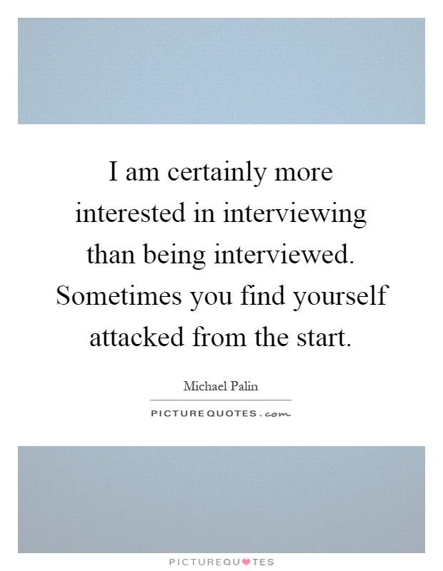 I am certainly more interested in interviewing than being interviewed. Sometimes you find yourself attacked from the start Picture Quote #1