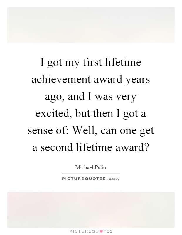 I got my first lifetime achievement award years ago, and I was very excited, but then I got a sense of: Well, can one get a second lifetime award? Picture Quote #1