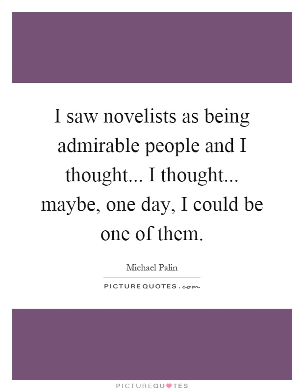 I saw novelists as being admirable people and I thought... I thought... maybe, one day, I could be one of them Picture Quote #1