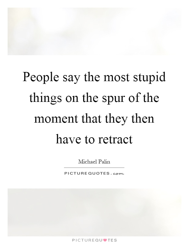 People say the most stupid things on the spur of the moment that they then have to retract Picture Quote #1