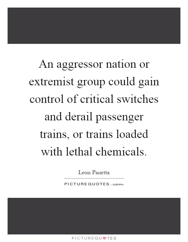 An aggressor nation or extremist group could gain control of critical switches and derail passenger trains, or trains loaded with lethal chemicals Picture Quote #1