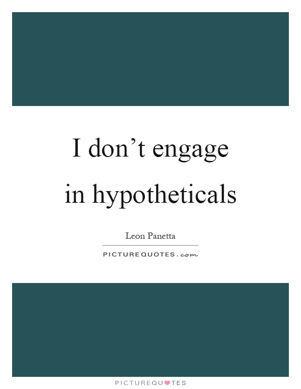 I don't engage in hypotheticals Picture Quote #1