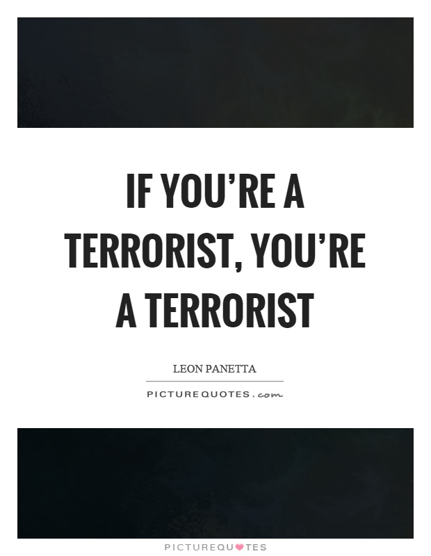 If you're a terrorist, you're a terrorist Picture Quote #1