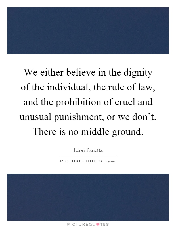 We either believe in the dignity of the individual, the rule of law, and the prohibition of cruel and unusual punishment, or we don't. There is no middle ground Picture Quote #1