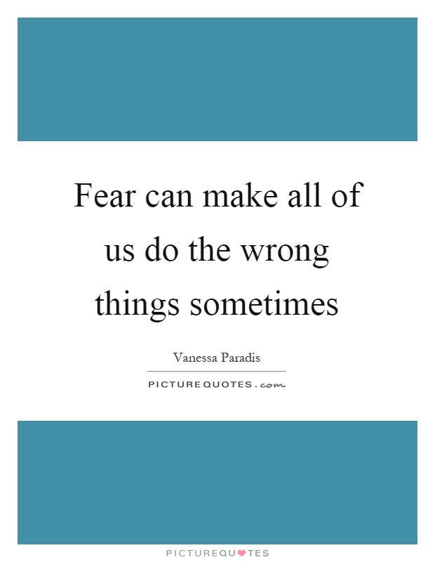 Fear can make all of us do the wrong things sometimes Picture Quote #1