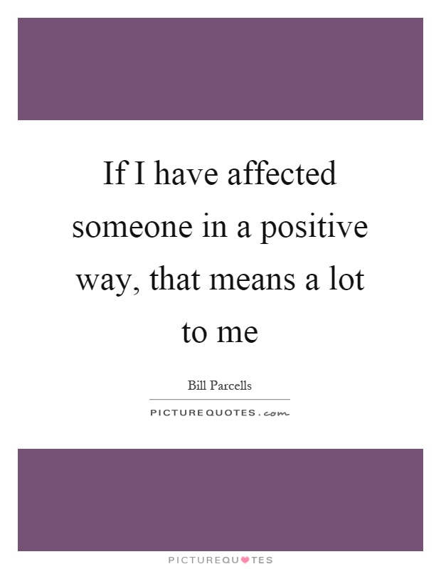 If I have affected someone in a positive way, that means a lot to me Picture Quote #1