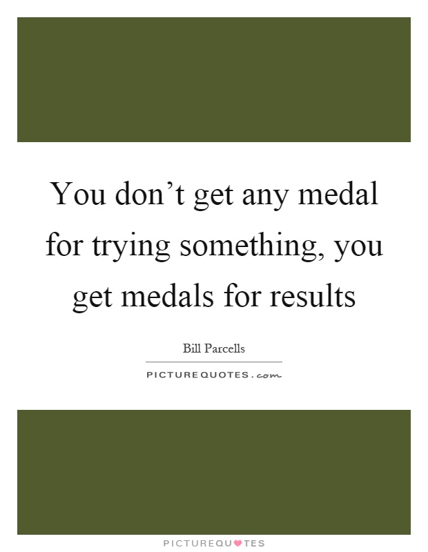 You don't get any medal for trying something, you get medals for results Picture Quote #1