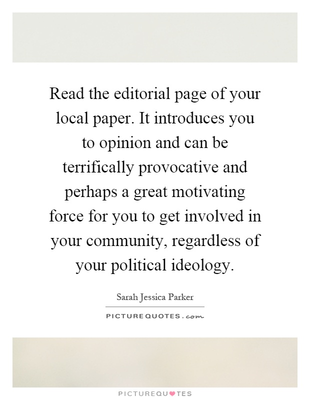 Read the editorial page of your local paper. It introduces you to opinion and can be terrifically provocative and perhaps a great motivating force for you to get involved in your community, regardless of your political ideology Picture Quote #1