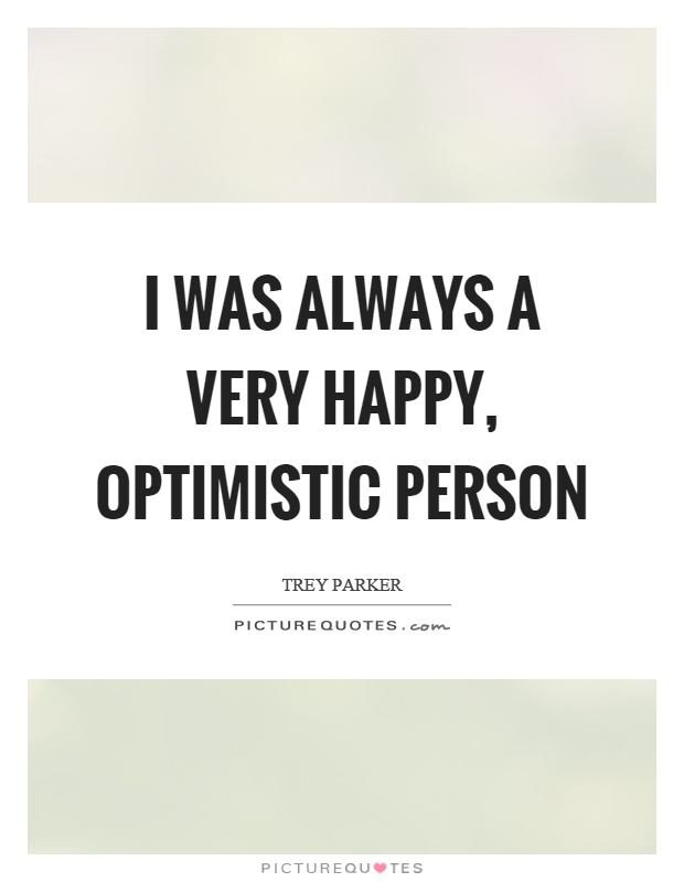 I was always a very happy, optimistic person Picture Quote #1