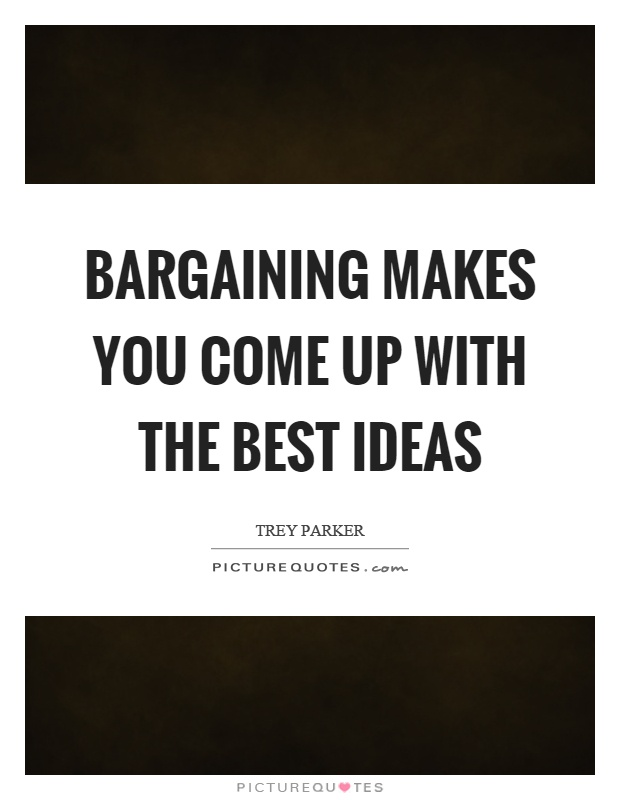 Bargaining makes you come up with the best ideas Picture Quote #1
