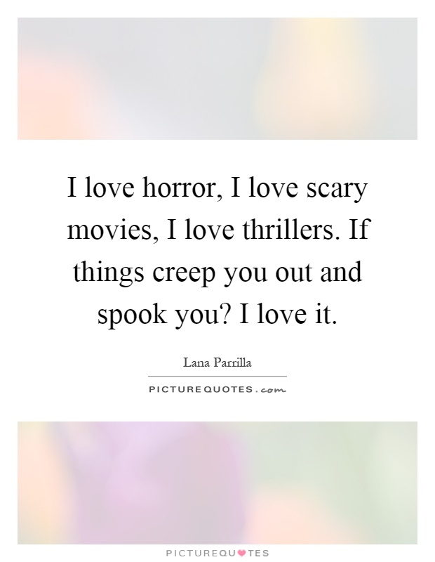 I love horror, I love scary movies, I love thrillers. If things creep you out and spook you? I love it Picture Quote #1