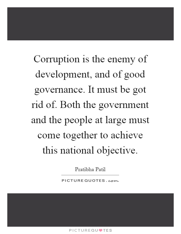 Corruption is the enemy of development, and of good governance. It must be got rid of. Both the government and the people at large must come together to achieve this national objective Picture Quote #1