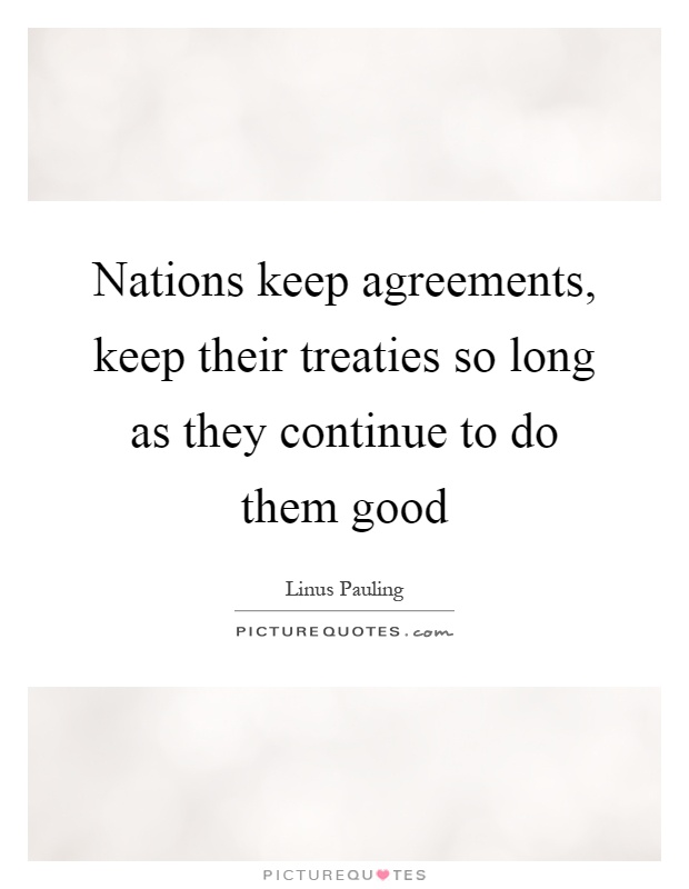 Nations keep agreements, keep their treaties so long as they continue to do them good Picture Quote #1