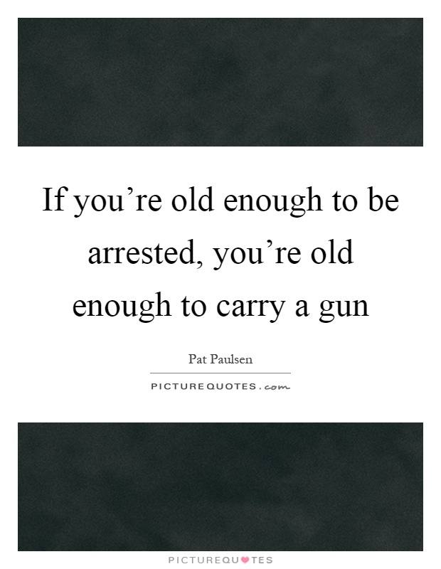 If you're old enough to be arrested, you're old enough to carry a gun Picture Quote #1