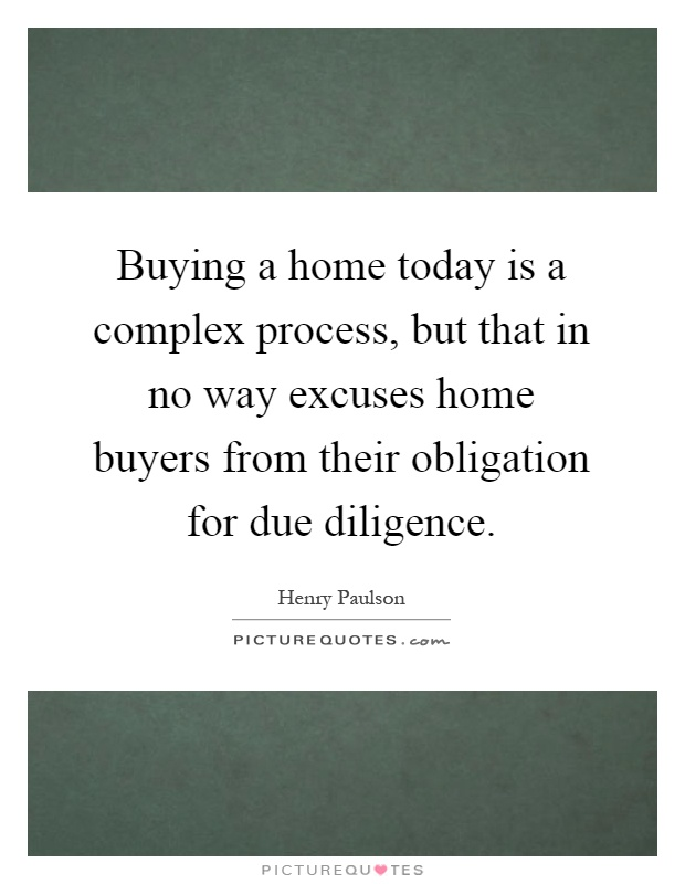 Buying a home today is a complex process, but that in no way excuses home buyers from their obligation for due diligence Picture Quote #1