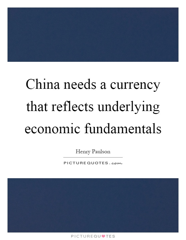 China needs a currency that reflects underlying economic fundamentals Picture Quote #1