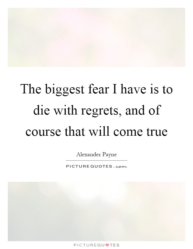 The biggest fear I have is to die with regrets, and of course that will come true Picture Quote #1