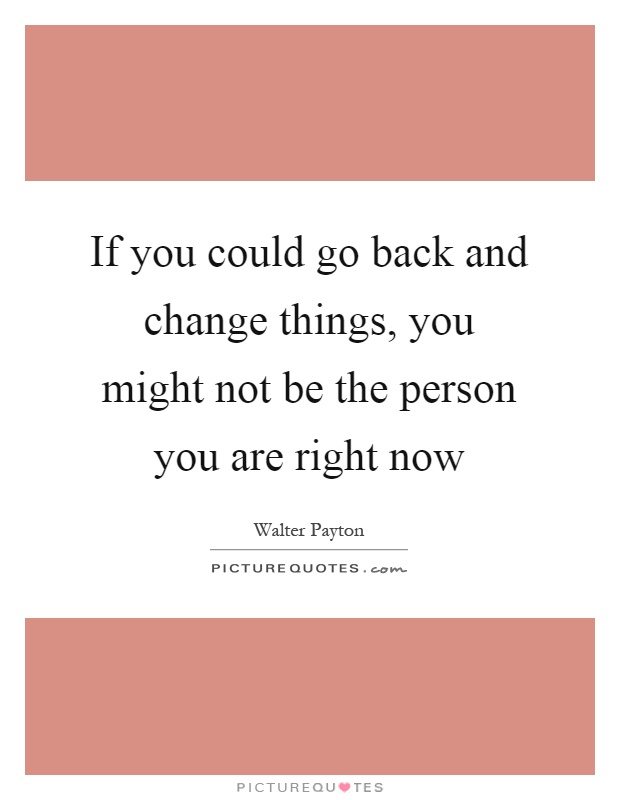 If you could go back and change things, you might not be the person you are right now Picture Quote #1