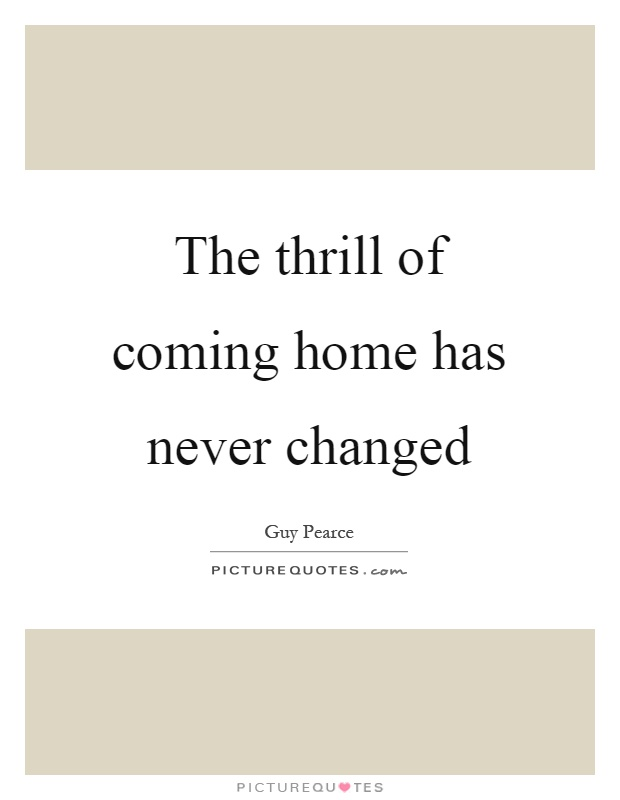 Coming Home Quotes Unique The Thrill Of Coming Home Has Never Changed  Picture Quotes