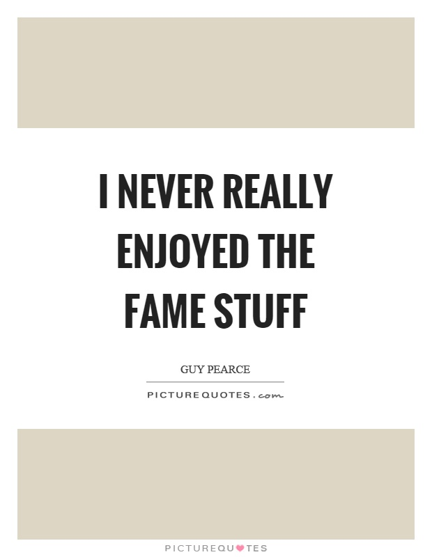 I never really enjoyed the fame stuff Picture Quote #1
