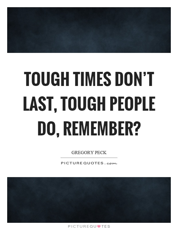 tough times dont last tough people If there is one thing that life in the military has taught my family, it is this: tough times don't last, tough people do.