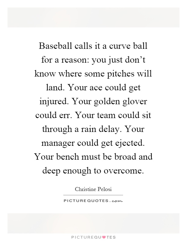 Baseball calls it a curve ball for a reason: you just don't know where some pitches will land. Your ace could get injured. Your golden glover could err. Your team could sit through a rain delay. Your manager could get ejected. Your bench must be broad and deep enough to overcome Picture Quote #1