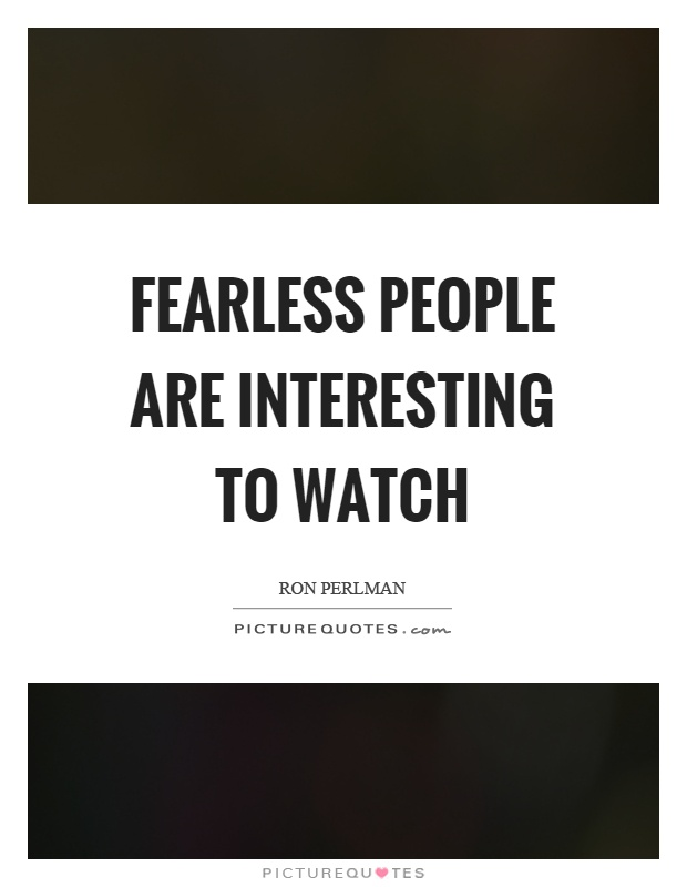 Fearless people are interesting to watch Picture Quote #1