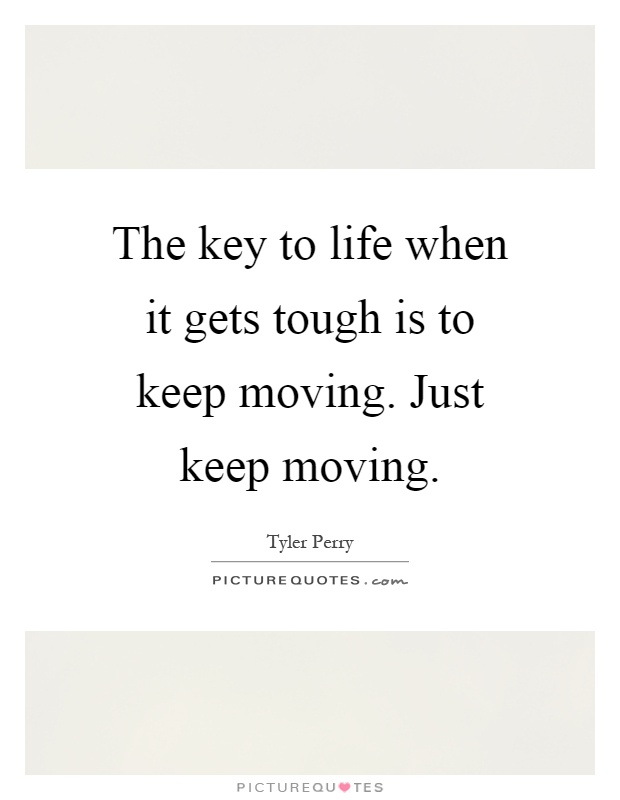 The key to life when it gets tough is to keep moving. Just keep moving Picture Quote #1