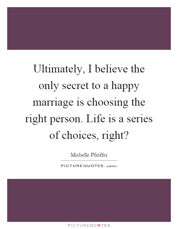 Ultimately, I believe the only secret to a happy marriage is choosing the right person. Life is a series of choices, right? Picture Quote #1