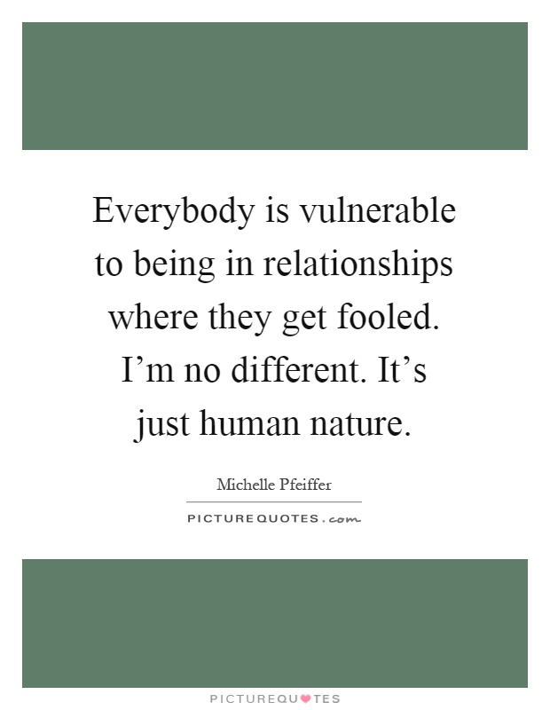 Everybody is vulnerable to being in relationships where they get fooled. I'm no different. It's just human nature Picture Quote #1