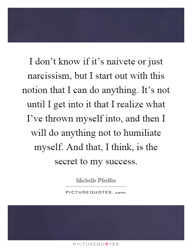 I don't know if it's naivete or just narcissism, but I start out with this notion that I can do anything. It's not until I get into it that I realize what I've thrown myself into, and then I will do anything not to humiliate myself. And that, I think, is the secret to my success Picture Quote #1