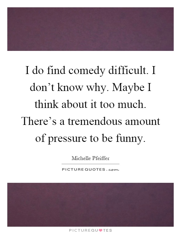 I do find comedy difficult. I don't know why. Maybe I think about it too much. There's a tremendous amount of pressure to be funny Picture Quote #1