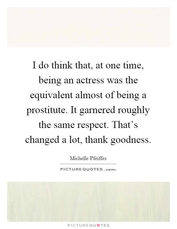 I do think that, at one time, being an actress was the equivalent almost of being a prostitute. It garnered roughly the same respect. That's changed a lot, thank goodness Picture Quote #1