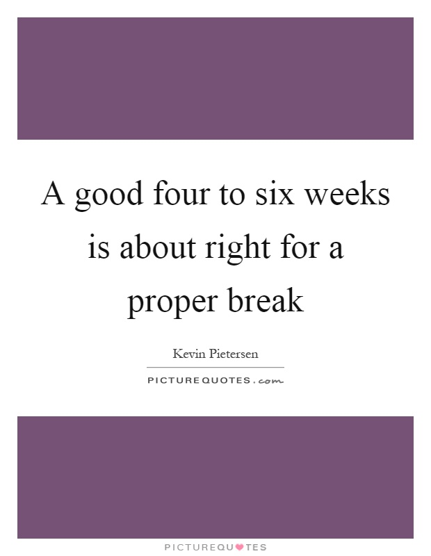 A good four to six weeks is about right for a proper break Picture Quote #1